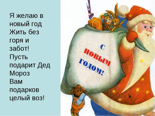 Я желаю в новый год Жить без горя и забот! Пусть подарит Дед Мороз Вам подарк...