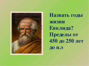 Назвать годы жизни Евклида? Пределы от 450 до 250 лет до н.э