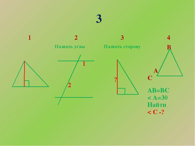 3 1 2 3 4 Назвать углы 1 2 Назвать сторону ? В АС АВ=ВС < А=30 Найти < С -?