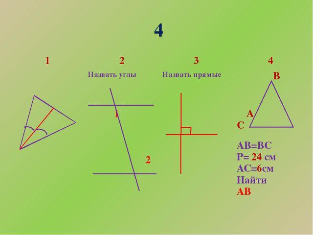4 1 2 3 4 Назвать углы 1 2 Назвать прямые В АС АВ=ВС Р=24см АС=6см Найти АВ