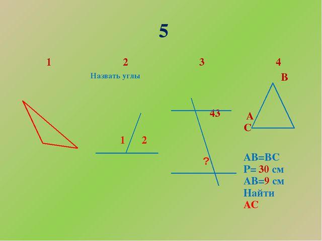 5 1 2 3 4 Назвать углы 1 2 43 ? В АС АВ=ВС Р=30см АВ=9см Найти АС