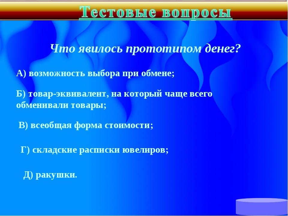 Что явилось прототипом денег? А) возможность выбора при обмене; Б) товар-экв...