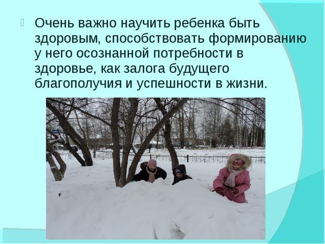 Очень важно научить ребенка быть здоровым, способствовать формированию у него...