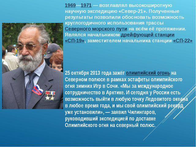 1969—1971— возглавлял высокоширотную научную экспедицию «Север-21». Полученн...
