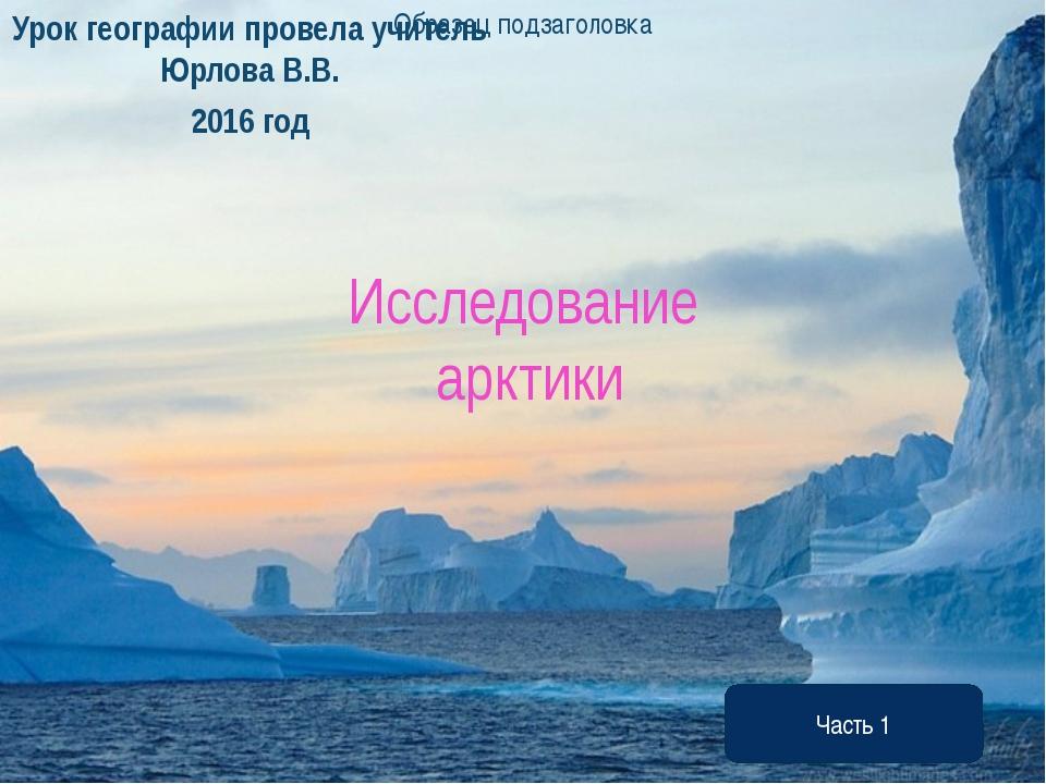 Исследование арктики Урок географии провела учитель Юрлова В.В. 2016 год Част...