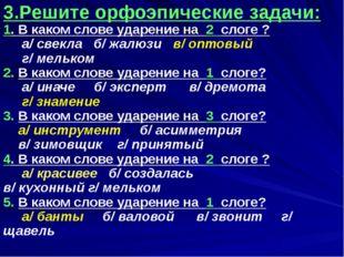 3.Решите орфоэпические задачи: 1. В каком слове ударение на 2 слоге ? а/ све