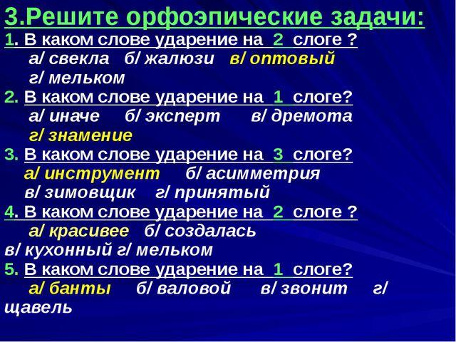 3.Решите орфоэпические задачи: 1. В каком слове ударение на 2 слоге ? а/ све...