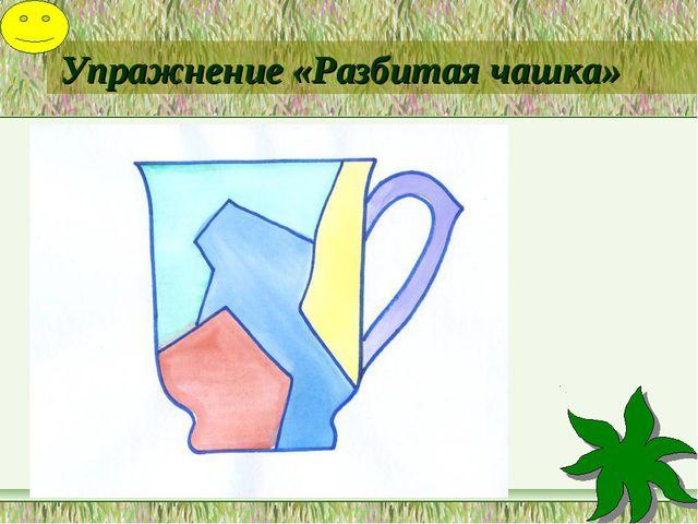Упражнение «Разбитая чашка»