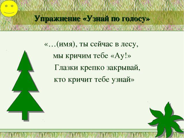 Упражнение «Узнай по голосу» «…(имя), ты сейчас в лесу, мы кричим тебе «Ау!»...