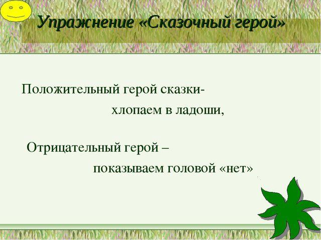 Упражнение «Сказочный герой» Положительный герой сказки- хлопаем в ладоши, От...