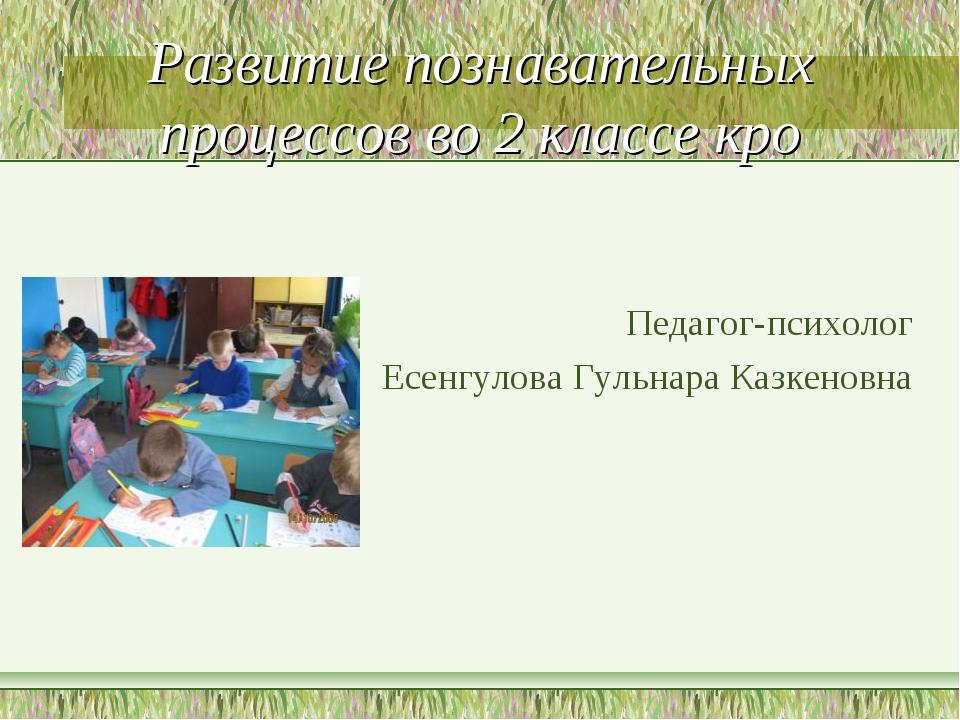 Развитие познавательных процессов во 2 классе кро Педагог-психолог Есенгулова...