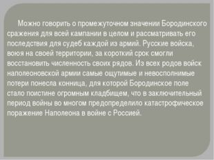 Можно говорить о промежуточном значении Бородинского сражения для всей кампа