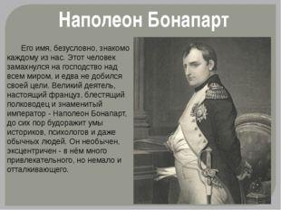 Наполеон Бонапарт Его имя, безусловно, знакомо каждому из нас. Этот человек