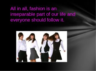 All in all, fashion is an inseparable part of our life and everyone should fo