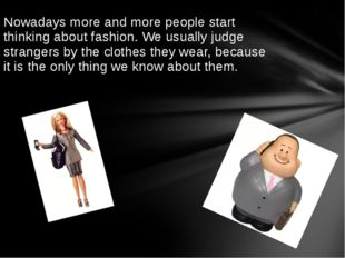 Nowadays more and more people start thinking about fashion. We usually judge