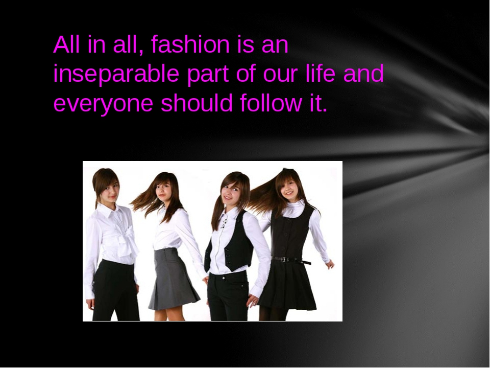 All in all, fashion is an inseparable part of our life and everyone should fo...