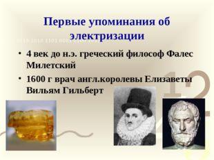 Первые упоминания об электризации 4 век до н.э. греческий философ Фалес Милет