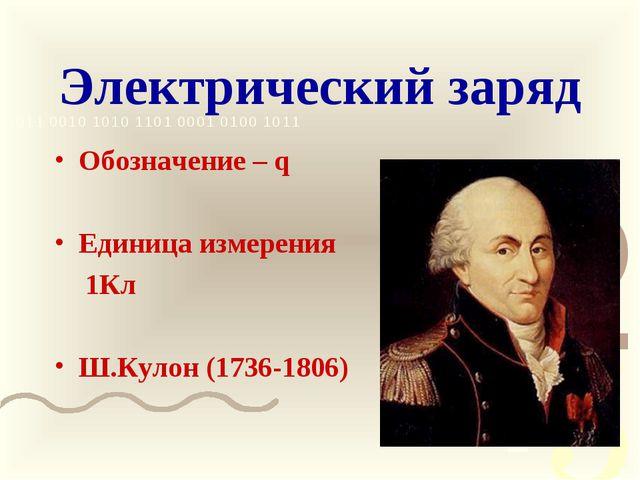 Электрический заряд Обозначение – q Единица измерения  1Кл Ш.Кулон (1736-1806)