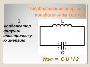 Преобразование энергии в колебательном контуре - конденсатор получил электрич