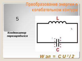 Преобразование энергии в колебательном контуре Конденсатор перезарядился W эл