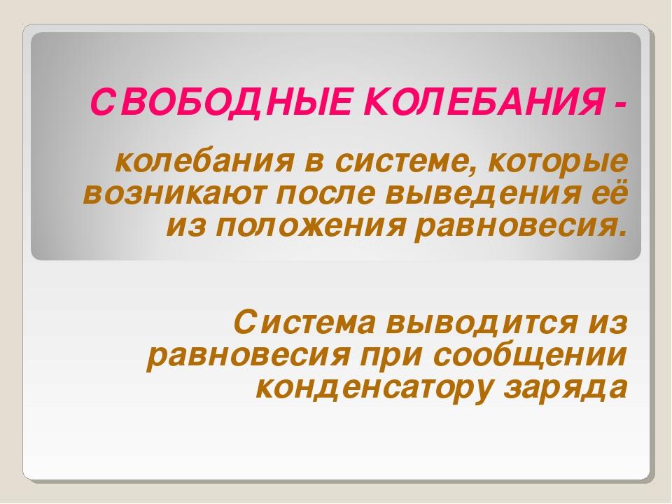 СВОБОДНЫЕ КОЛЕБАНИЯ - колебания в системе, которые возникают после выведения...