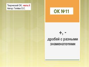 ОК №11 +, - дробей с разными знаменателями Творческий ОК, часть II Автор: Гил