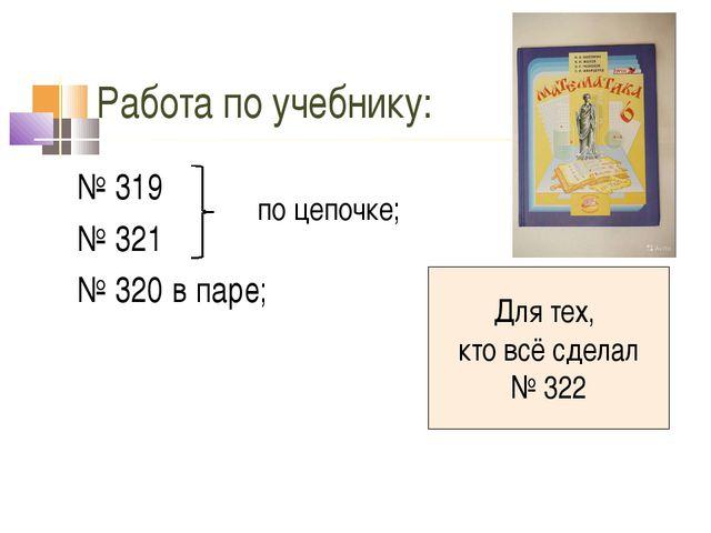 Работа по учебнику: № 319 № 321 № 320 в паре; Для тех, кто всё сделал № 322 п...
