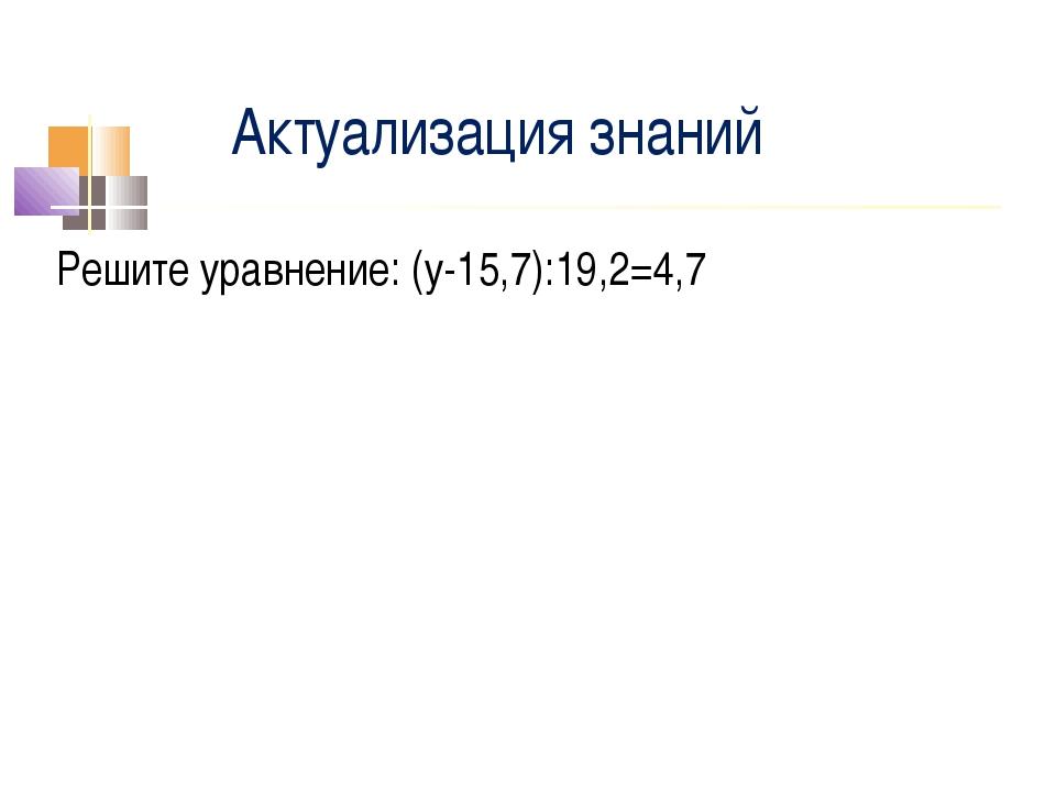 Актуализация знаний Решите уравнение: (у-15,7):19,2=4,7