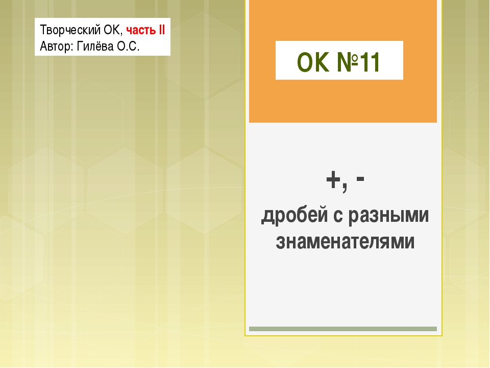 ОК №11 +, - дробей с разными знаменателями Творческий ОК, часть II Автор: Гил...