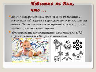 Известно ли Вам, что ... до 14 у новорождённых девочек и до 16 месяцев у маль
