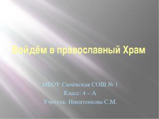 Войдём в православный Храм МБОУ Сычёвская СОШ № 1 Класс: 4 – А Учитель: Никит