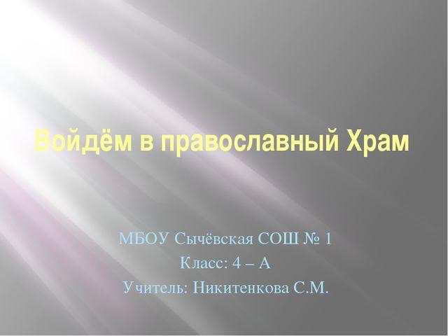 Войдём в православный Храм МБОУ Сычёвская СОШ № 1 Класс: 4 – А Учитель: Никит...