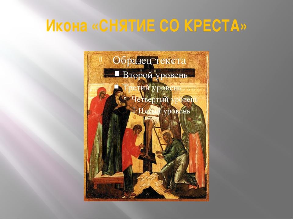 Икона «СНЯТИЕ СО КРЕСТА»
