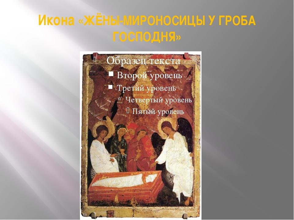 Икона «ЖЁНЫ-МИРОНОСИЦЫ У ГРОБА ГОСПОДНЯ»