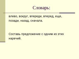 Словарь: влево, вокруг, впереди, вперед, еще, позади, назад, сначала. Составь