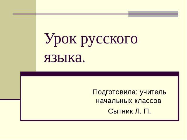 Урок русского языка. Подготовила: учитель начальных классов Сытник Л. П.