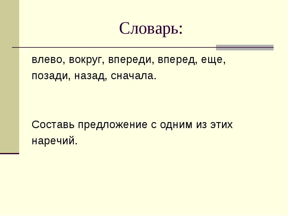 Словарь: влево, вокруг, впереди, вперед, еще, позади, назад, сначала. Составь...
