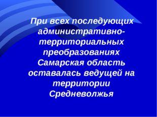 При всех последующих административно-территориальных преобразованиях Самарск