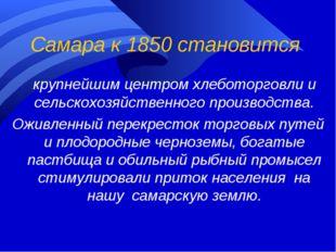 Самара к 1850 становится крупнейшим центром хлеботорговли и сельскохозяйстве