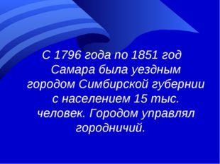 С 1796 года по 1851 год Самара была уездным городом Симбирской губернии с нас