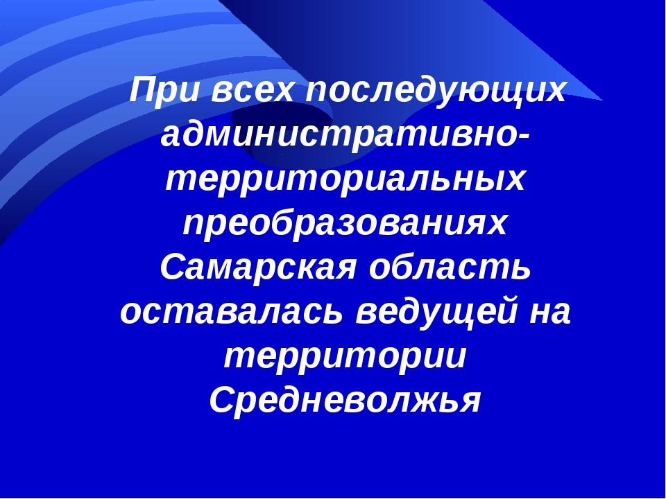 При всех последующих административно-территориальных преобразованиях Самарск...