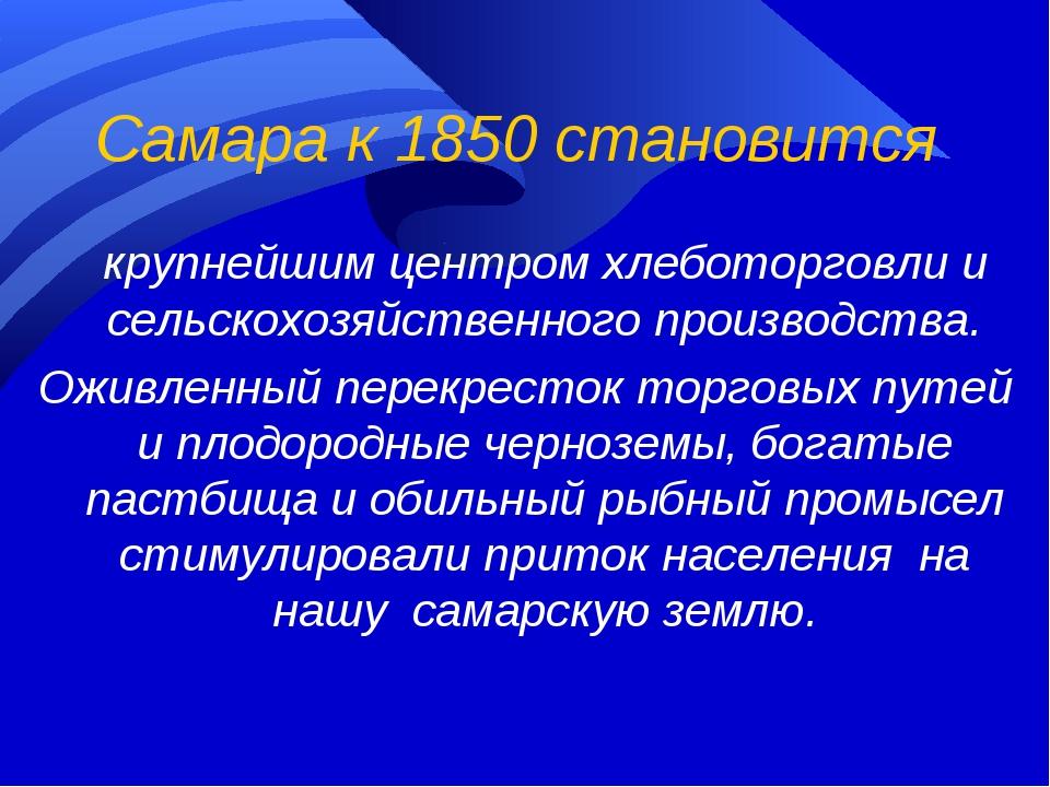 Самара к 1850 становится крупнейшим центром хлеботорговли и сельскохозяйстве...