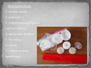 Нам необходимо: 1. ватные диски; 2. пенопласт; 3. гофрированная бумага (любо
