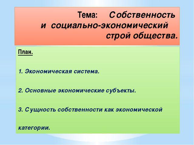 План. 1. Экономическая система. 2. Основные экономические субъекты. 3. Сущнос...