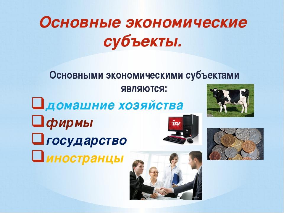Основными экономическими субъектами являются: домашние хозяйства фирмы госуда...