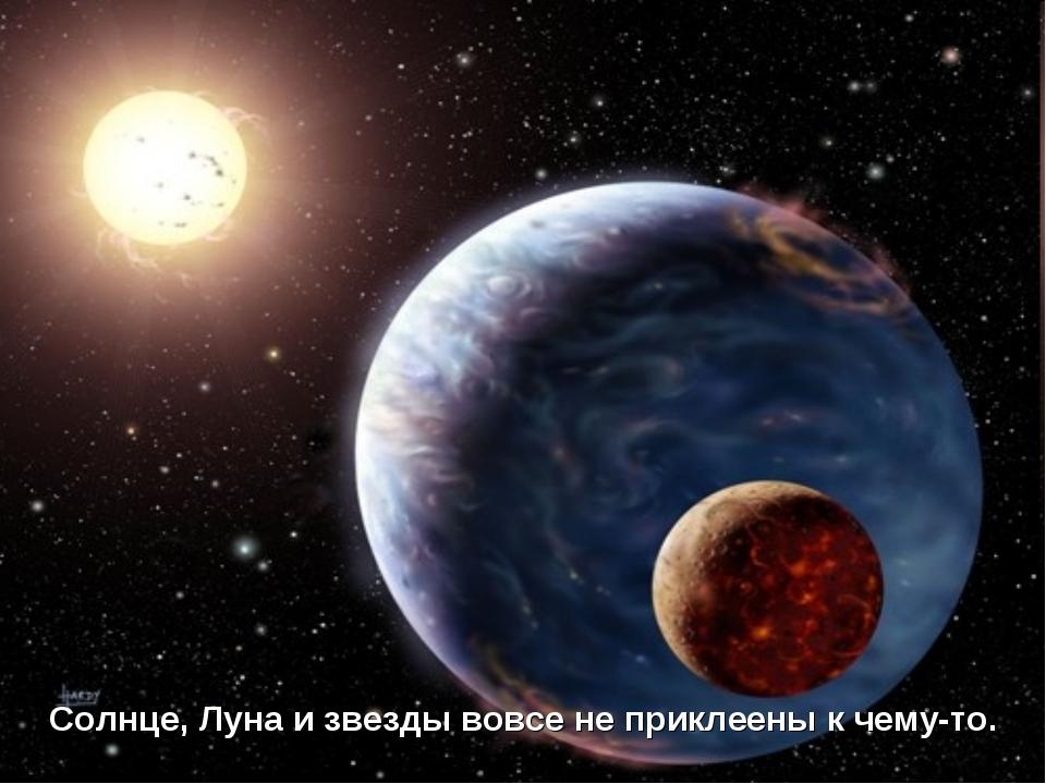 Солнце, Луна и звезды вовсе не приклеены к чему-то.