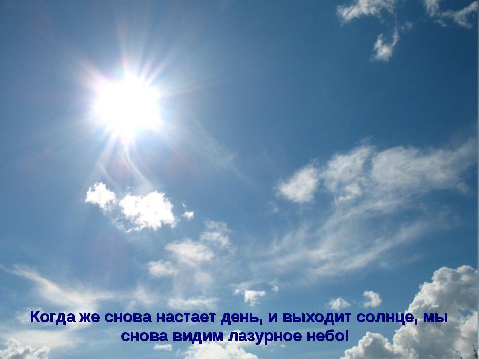 Когда же снова настает день, и выходит солнце, мы снова видим лазурное небо!
