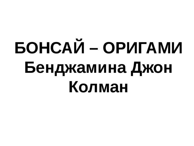 БОНСАЙ – ОРИГАМИ Бенджамина Джон Колман