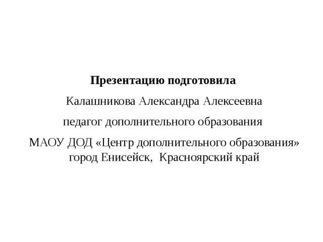 Презентацию подготовила Калашникова Александра Алексеевна педагог дополнитель...