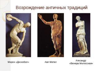 Возрождение античных традиций Мирон «Дискобол» Агесандр «Венера Милосская» Ав